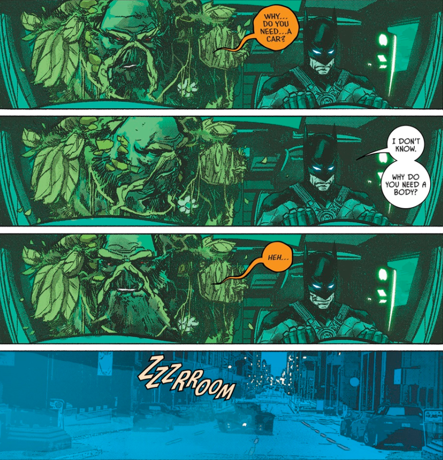 Batman and Swamp Thing in the Batmobile. Swamp Thing: Why do you need a car? Batman: I don't know. Why do you need a body? Swamp Thing: Heh... [shot of batmobile driving away]